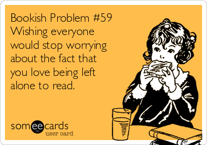 Bookish Problem #59 Wishing everyone would stop worrying about the fact that you love being left alone to read.