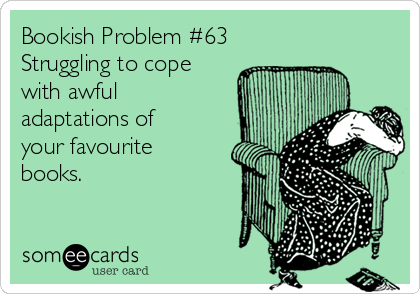 Bookish Problem #63 Struggling to cope with awful adaptations of your favourite books.