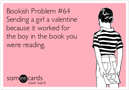 Bookish Problem #64 Sending a girl a valentine because it worked for the boy in the book you were reading.