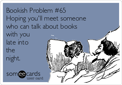 Bookish Problem #65 Hoping you'll meet someone who can talk about books with you late into  the  night.