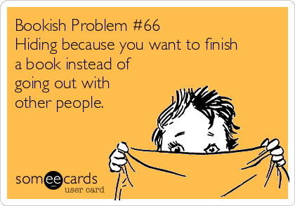 Bookish Problem #66 Hiding because you want to finish a book instead of going out with other people.