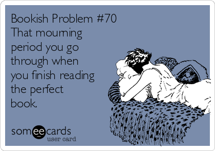 Bookish Problem #70 That mourning period you go through when you finish reading the perfect book.