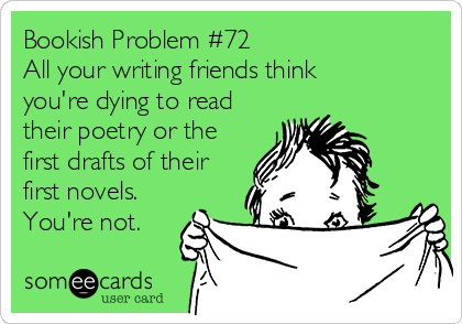 Bookish Problem #72 All your writing friends think you're dying to read their poetry or the first drafts of their first novels. You're not.