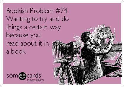 Bookish Problem #74 Wanting to try and do things a certain way because you read about it in a book.