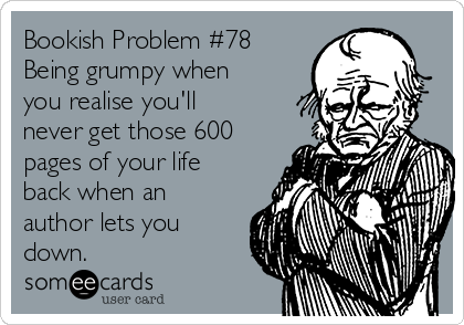 Bookish Problem #78 Being grumpy when you realise you'll never get those 600 pages of your life back when an author lets you down.