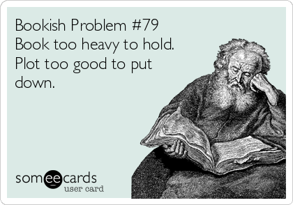 Bookish Problem #79 Book too heavy to hold. Plot too good to put down.