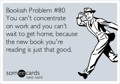 Bookish Problem #80 You can't concentrate on work and you can't wait to get home, because the new book you're reading is just that good.