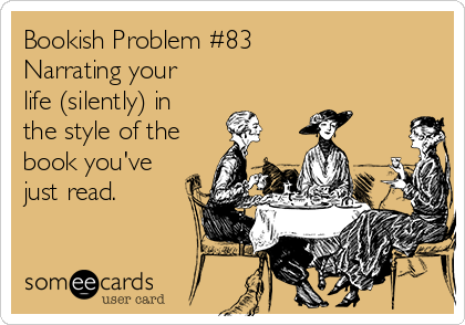 Bookish Problem #83 Narrating your life (silently) in the style of the book you've just read.