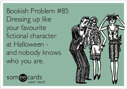 Bookish Problem #85 Dressing up like your favourite fictional character at Halloween - and nobody knows who you are.