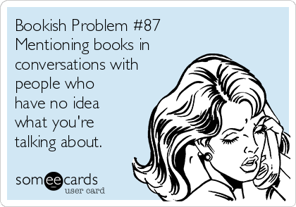 Bookish Problem #87 Mentioning books in conversations with people who have no idea what you're talking about.