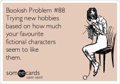 Bookish Problem #88 Trying new hobbies based on how much your favourite  fictional characters seem to like  them.