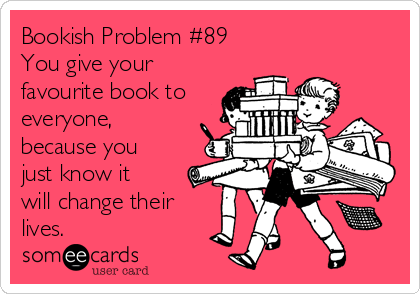 Bookish Problem #89 You give your favourite book to everyone,  because you just know it will change their lives.