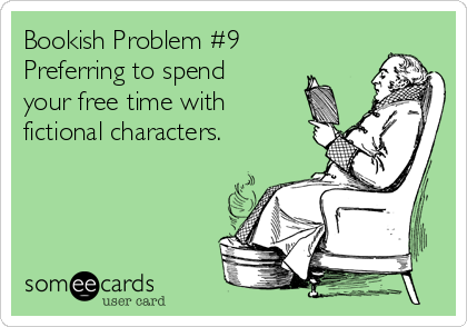 Bookish Problem #9 Preferring to spend your free time with fictional characters.