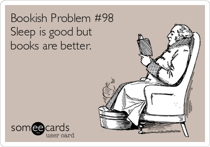 Bookish Problem #98 Sleep is good but books are better.