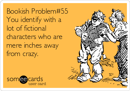 Bookish Problem#55 You identify with a lot of fictional characters who are mere inches away from crazy.