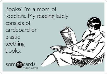 Books? I'm a mom of toddlers. My reading lately consists of  cardboard or plastic teething books.