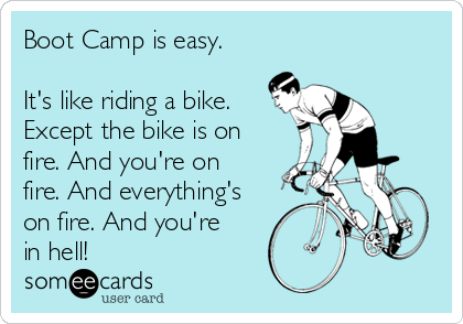 Boot Camp is easy.  It's like riding a bike. Except the bike is on fire. And you're on fire. And everything's on fire. And you're in hell!