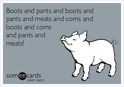 Boots and pants and boots and pants and meats and corns and boots and corns and pants and meats!