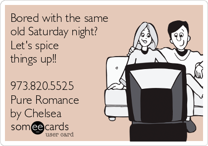 Bored with the same old Saturday night? Let's spice things up!!  973.820.5525 Pure Romance by Chelsea