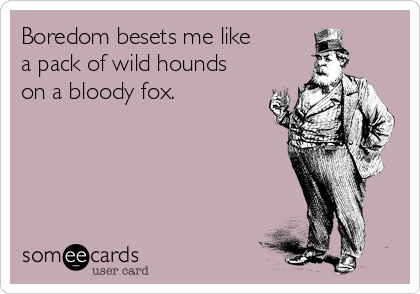 Boredom besets me like a pack of wild hounds on a bloody fox.