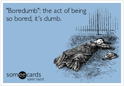 """Boredumb"": the act of being so bored, it's dumb."