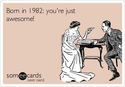 Born in 1982: you're just awesome!