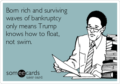 Born rich and surviving waves of bankruptcy only means Trump knows how to float, not swim.