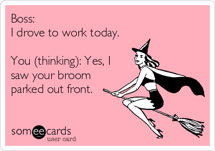 Boss:  I drove to work today.  You (thinking): Yes, I saw your broom parked out front.
