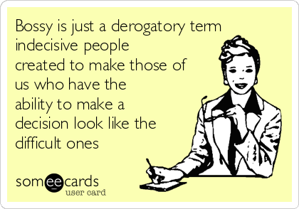 Bossy is just a derogatory term indecisive people created to make those of us who have the ability to make a decision look like the difficult ones