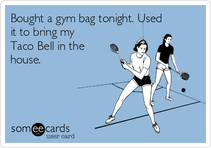 Bought a gym bag tonight. Used it to bring my Taco Bell in the house.