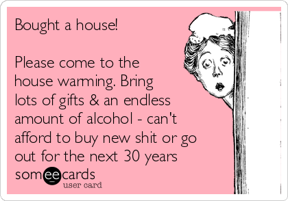 Bought a house!  Please come to the house warming. Bring lots of gifts & an endless amount of alcohol - can't afford to buy new shit or go out for the next 30 years