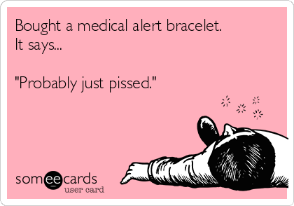 "Bought a medical alert bracelet. It says...  ""Probably just pissed."""