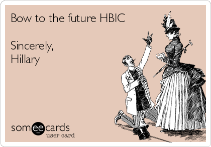 Bow to the future HBIC  Sincerely, Hillary