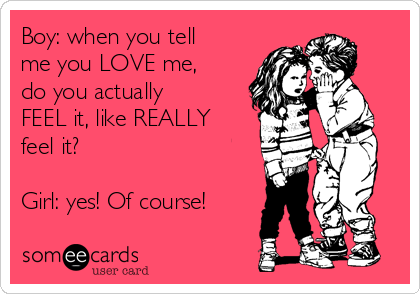 Boy: when you tell me you LOVE me, do you actually FEEL it, like REALLY feel it?  Girl: yes! Of course!