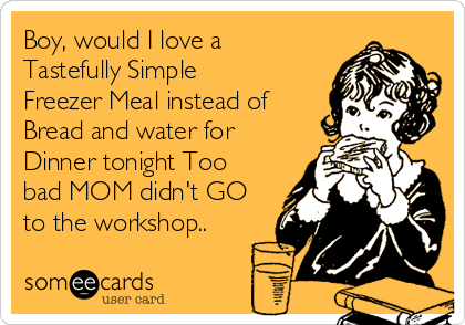 Boy, would I love a Tastefully Simple Freezer Meal instead of Bread and water for Dinner tonight Too bad MOM didn't GO to the workshop..