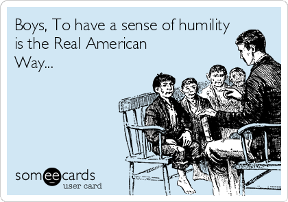 Boys, To have a sense of humility is the Real American Way...