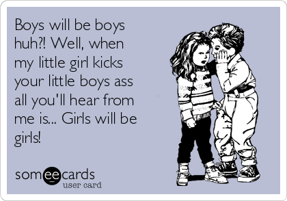 Boys will be boys huh?! Well, when my little girl kicks your little boys ass all you'll hear from me is... Girls will be girls!