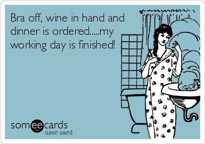 Bra off, wine in hand and dinner is ordered.....my working day is finished!