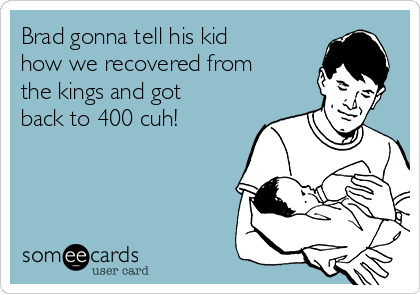 Brad gonna tell his kid how we recovered from the kings and got back to 400 cuh!