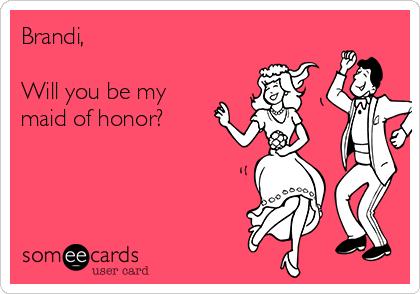 Brandi,  Will you be my maid of honor?