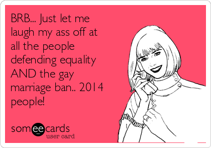BRB... Just let me laugh my ass off at all the people defending equality AND the gay marriage ban.. 2014 people!