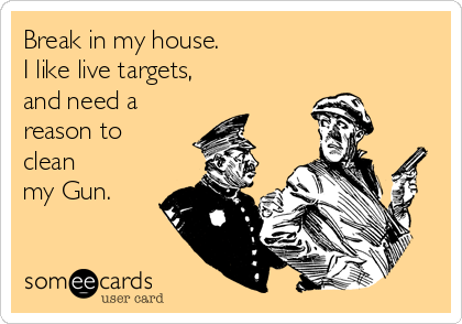 Break in my house  I like live targets, and need a reason to