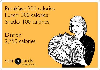 Breakfast: 200 calories Lunch: 300 calories Snacks: 100 calories  Dinner:  2,750 calories
