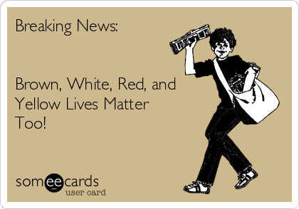 Breaking News:    Brown, White, Red, and Yellow Lives Matter Too!