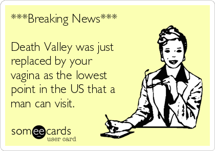 ***Breaking News***  Death Valley was just  replaced by your vagina as the lowest point in the US that a man can visit.