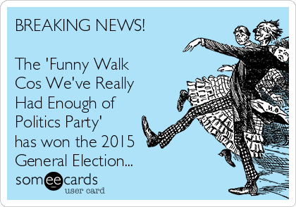 BREAKING NEWS!  The 'Funny Walk Cos We've Really Had Enough of Politics Party' has won the 2015  General Election...