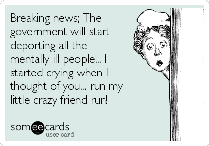 Breaking news; The government will start deporting all the mentally ill people... I started crying when I thought of you... run my little crazy friend run!