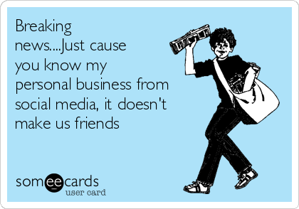 Breaking news....Just cause you know my personal business from  social media, it doesn't make us friends