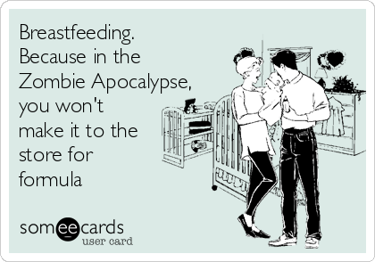 Breastfeeding. Because in the Zombie Apocalypse, you won't make it to the store for  formula
