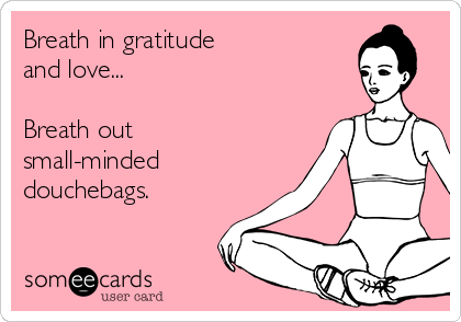 Breath in gratitude  and love...  Breath out small-minded douchebags.
